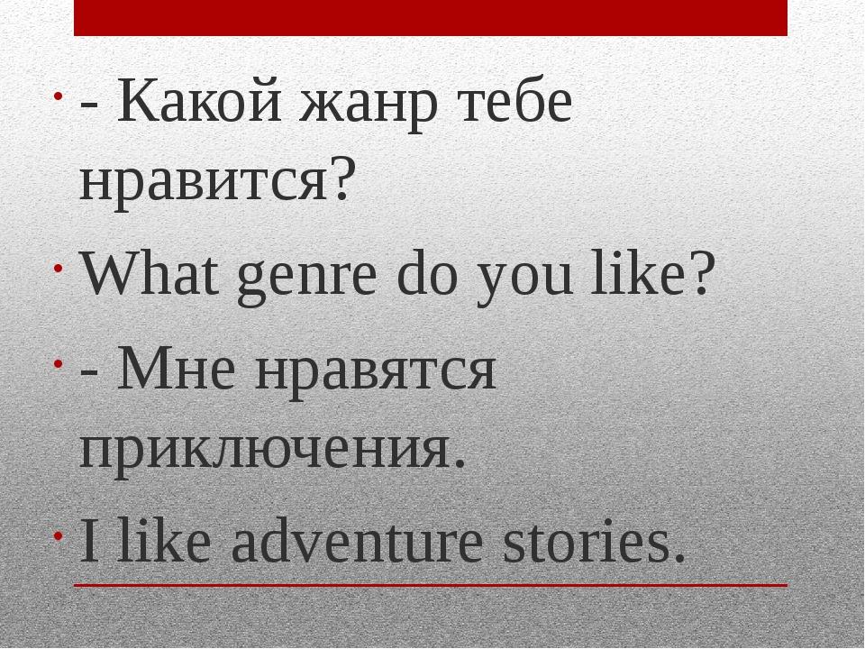 - Какой жанр тебе нравится? What genre do you like? - Мне нравятся приключени...