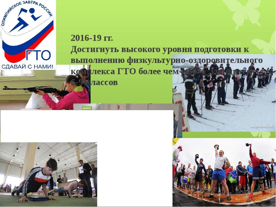 2016-19 гг. Достигнуть высокого уровня подготовки к выполнению физкультурно-...