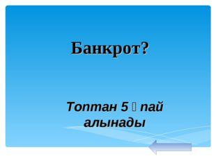 Банкрот? Топтан 5 ұпай алынады