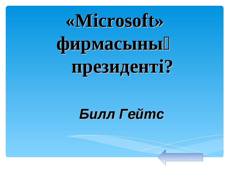 «Microsoft» фирмасының президенті? Билл Гейтс