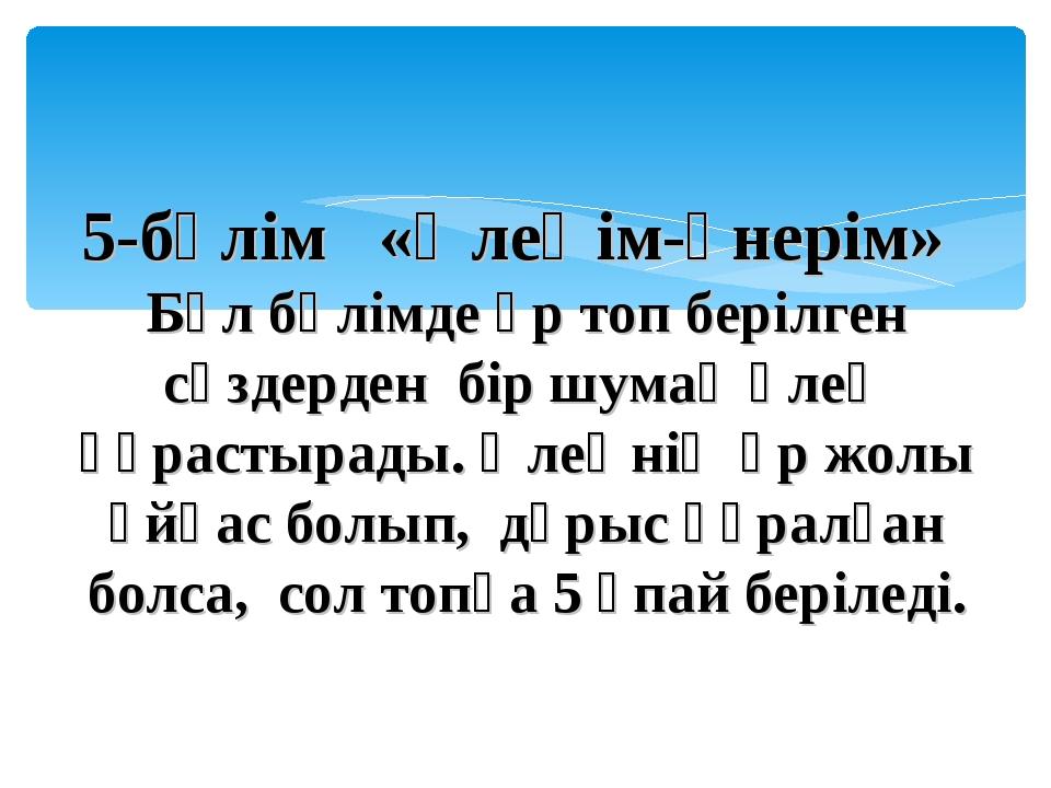 5-бөлім  «Өлеңім-өнерім» Бұл бөлімде әр топ берілген сөздерден бір шумақ ө...
