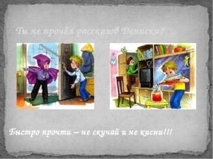 Ты не прочёл рассказов Дениски? Быстро прочти – не скучай и не кисни!!!