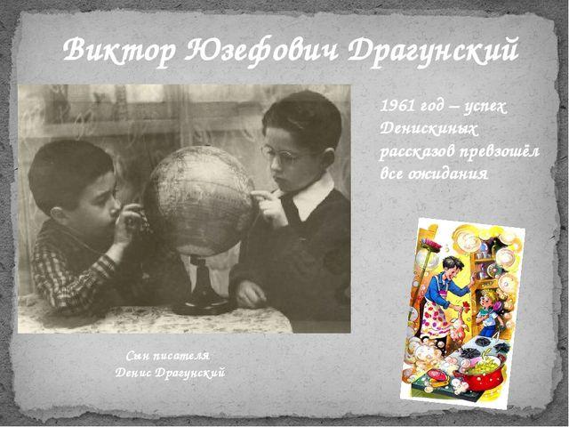 1961 год – успех Денискиных рассказов превзошёл все ожидания Виктор Юзефович...
