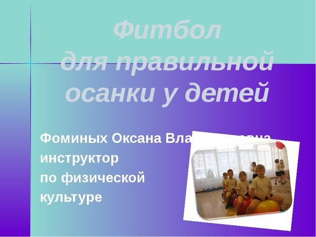 Фитбол для правильной осанки у детей Фоминых Оксана Владимировна инструктор п...