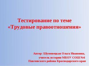 Тестирование по теме «Трудовые правоотношения» Автор: Шумовецкая Ольга Ивано
