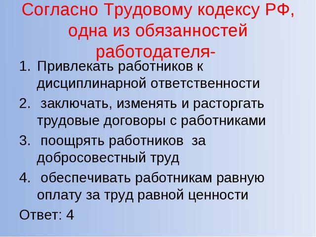Согласно Трудовому кодексу РФ, одна из обязанностей работодателя- Привлекать...