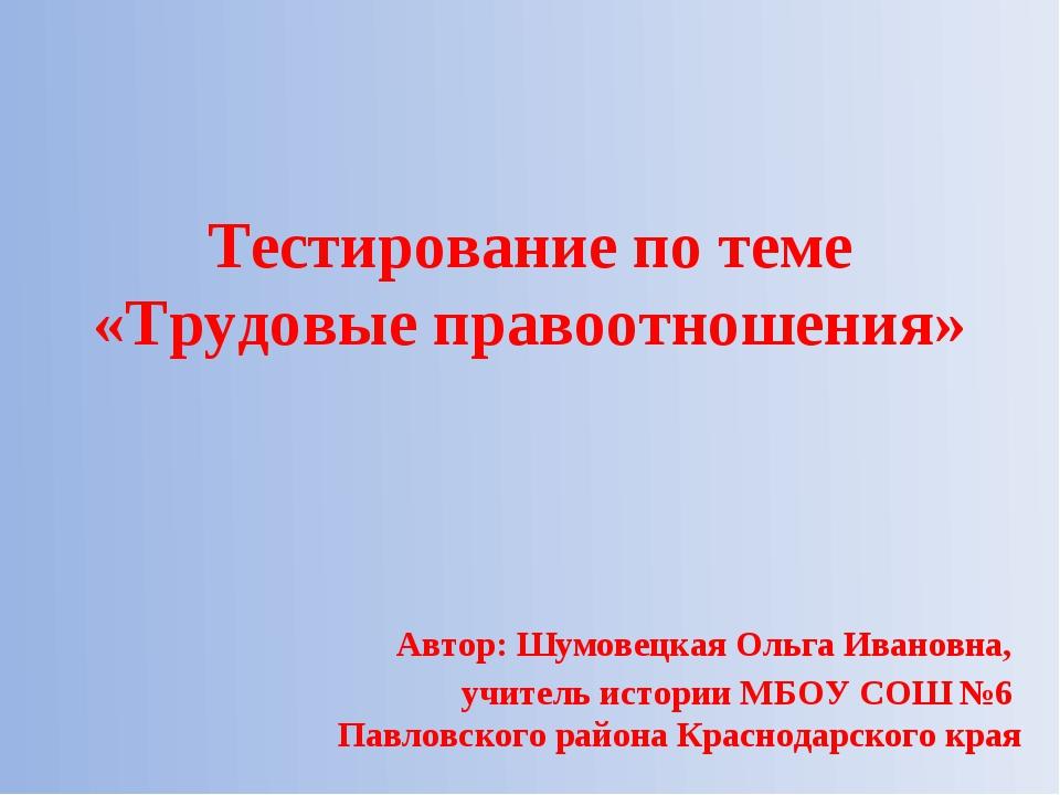 Тестирование по теме «Трудовые правоотношения» Автор: Шумовецкая Ольга Ивано...