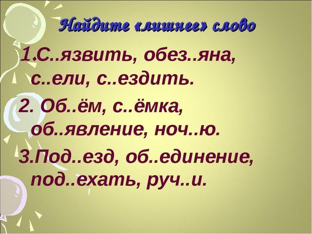 Найдите «лишнее» слово 1.С..язвить, обез..яна, с..ели, с..ездить. 2. Об..ём,...