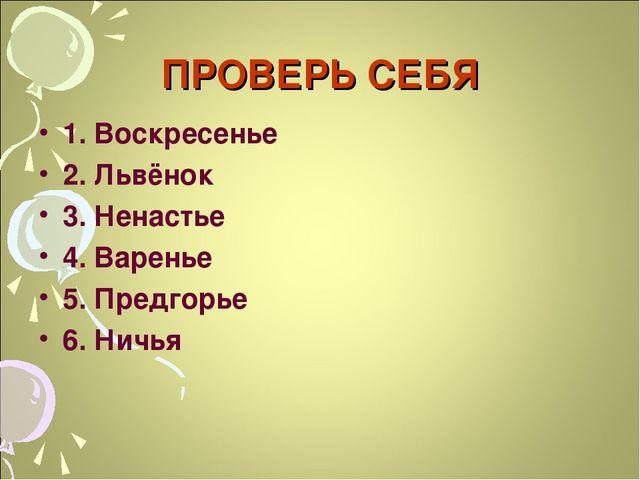 ПРОВЕРЬ СЕБЯ 1. Воскресенье 2. Львёнок 3. Ненастье 4. Варенье 5. Предгорье 6....
