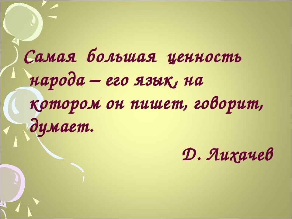Самая большая ценность народа – его язык, на котором он пишет, говорит, дума...