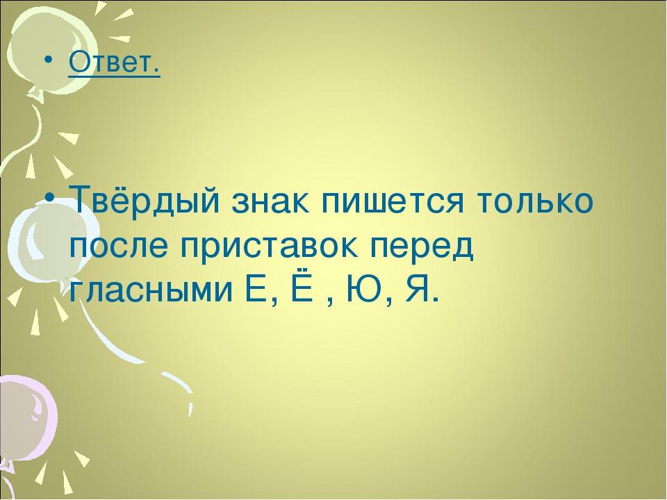 Ответ. Твёрдый знак пишется только после приставок перед гласными Е, Ё , Ю, Я.
