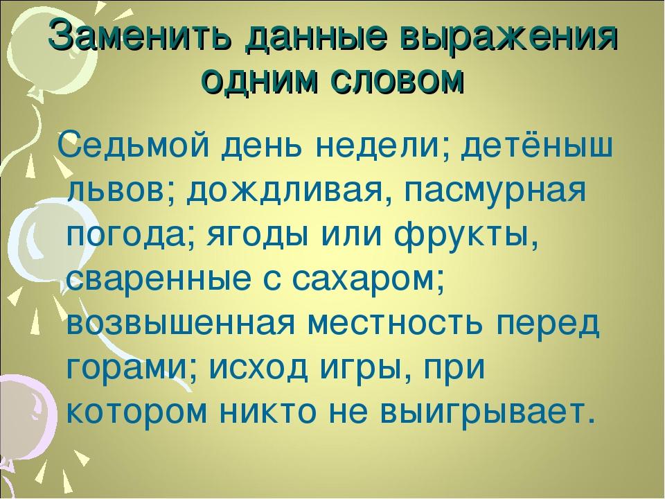 Заменить данные выражения одним словом Седьмой день недели; детёныш львов; до...