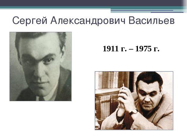 Сергей Александрович Васильев 1911 г. – 1975 г.