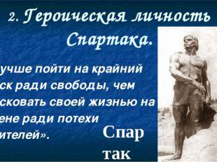 2. Героическая личность Спартака. «Лучше пойти на крайний риск ради свободы,