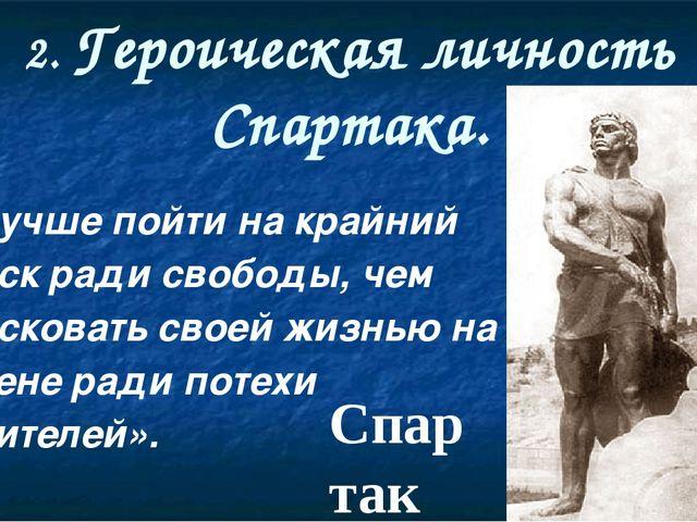 2. Героическая личность Спартака. «Лучше пойти на крайний риск ради свободы,...