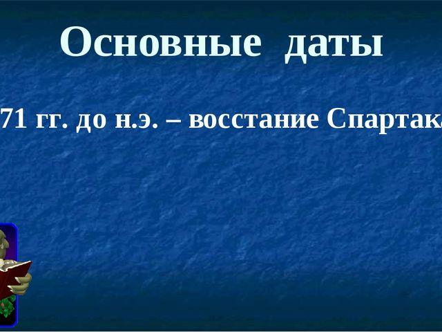 Основные даты 73-71 гг. до н.э. – восстание Спартака