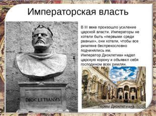 Императорская власть В III веке произошло усиление царской власти. Императоры