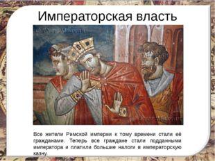 Императорская власть Все жители Римской империи к тому времени стали её гражд