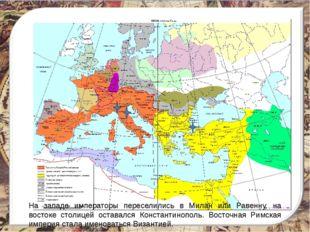 На западе императоры переселились в Милан или Равенну, на востоке столицей ос