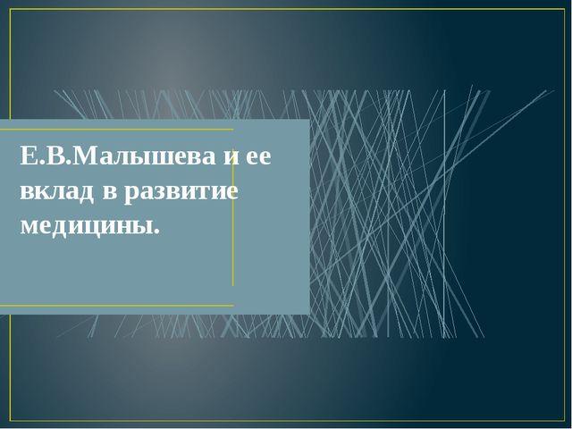 Е.В.Малышева и ее вклад в развитие медицины.