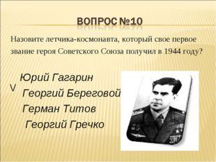 Назовите летчика-космонавта, который свое первое звание героя Советского Союз