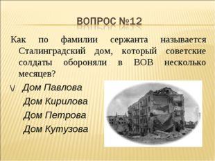 Как по фамилии сержанта называется Сталинградский дом, который советские солд
