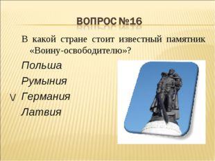 В какой стране стоит известный памятник «Воину-освободителю»? Польша Румыния