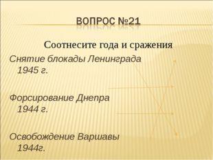 Соотнесите года и сражения Снятие блокады Ленинграда 1945 г. Форсирование Дне