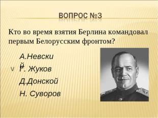 Кто во время взятия Берлина командовал первым Белорусским фронтом?  Г. Жуков