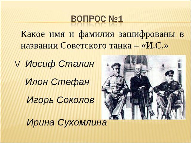 Какое имя и фамилия зашифрованы в названии Советского танка – «И.С.» Иосиф Ст...