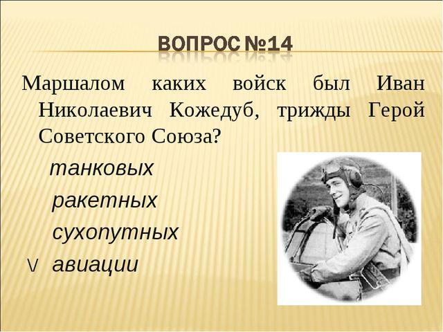 Маршалом каких войск был Иван Николаевич Кожедуб, трижды Герой Советского Сою...
