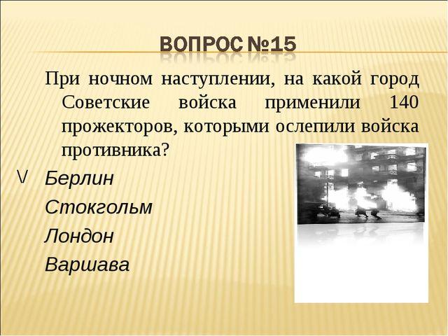 При ночном наступлении, на какой город Советские войска применили 140 прожект...