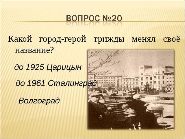 Какой город-герой трижды менял своё название? до 1925 Царицын до 1961 Сталинг...