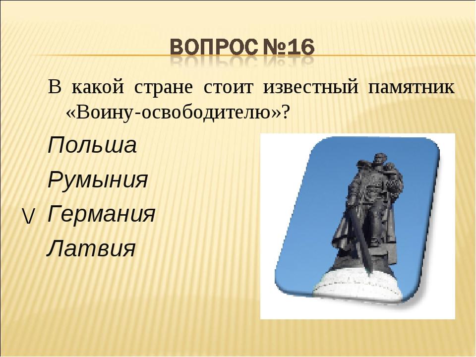 В какой стране стоит известный памятник «Воину-освободителю»? Польша Румыния...