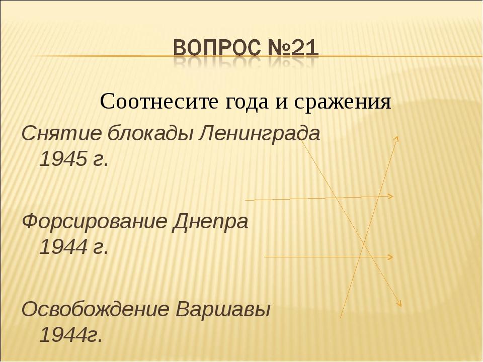 Соотнесите года и сражения Снятие блокады Ленинграда 1945 г. Форсирование Дне...