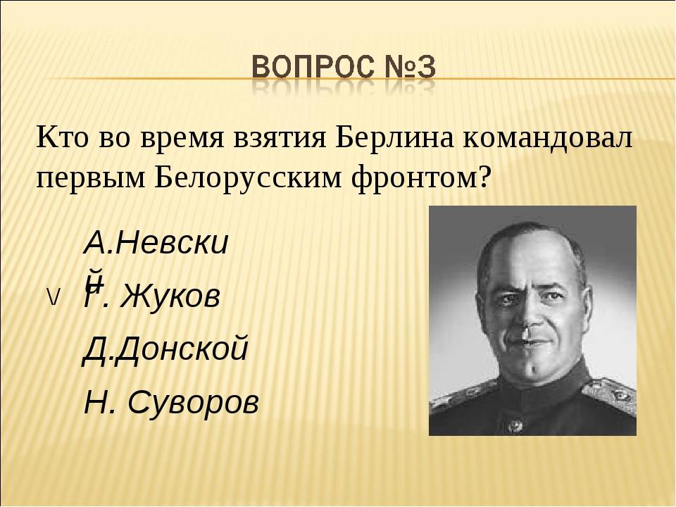 Кто во время взятия Берлина командовал первым Белорусским фронтом?  Г. Жуков...