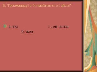 8. Тасымалдауға болмайтын сөз қайсы? а. екі ә. он алты б. жол
