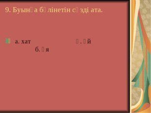 9. Буынға бөлінетін сөзді ата. а. хат ә. үй б. Ұя