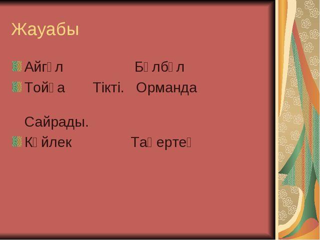 Жауабы Айгүл Бұлбұл Тойға Тікті. Орманда  Сайрады. Көйлек Таңертең