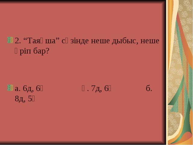 """2. """"Таяқша"""" сөзінде неше дыбыс, неше әріп бар? а. 6д, 6ә ә. 7д, 6ә б. 8д, 5ә"""