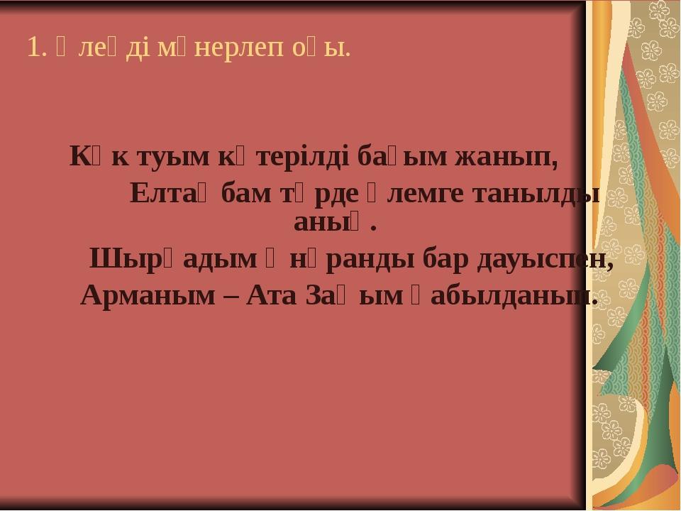 1. Өлеңді мәнерлеп оқы. Көк туым көтерілді бағым жанып, Елтаңбам төрде әлемге...