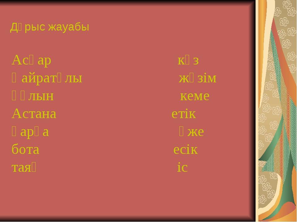 Дұрыс жауабы Асқар күз Қайратұлы жүзім құлын кеме Астана етік қарға әже бота...