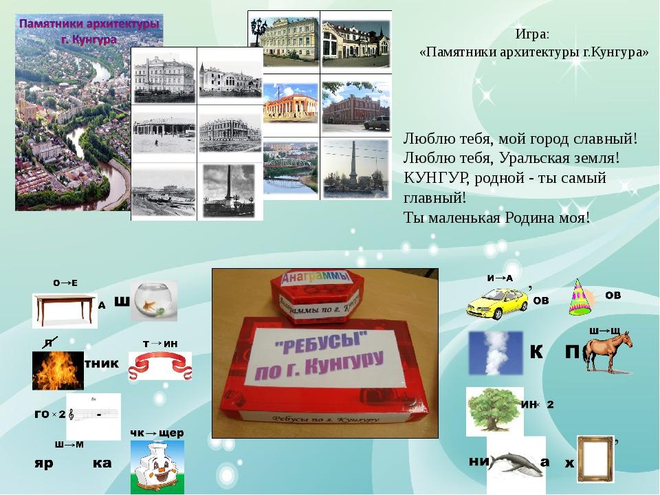 Игра: «Памятники архитектуры г.Кунгура» Люблю тебя, мой город славный! Люблю...