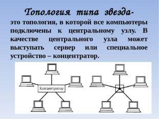 Топология типа звезда- это топология, в которой все компьютеры подключены к ц
