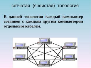 сетчатая (ячеистая) топология В данной топологии каждый компьютер соединен с