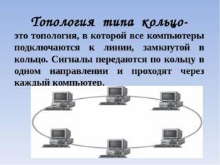 Топология типа кольцо- это топология, в которой все компьютеры подключаются к