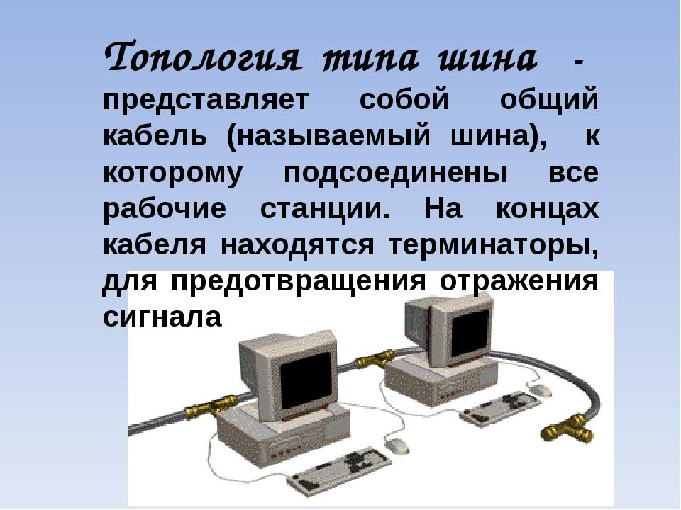 Топология типа шина - представляет собой общий кабель (называемый шина), к ко...