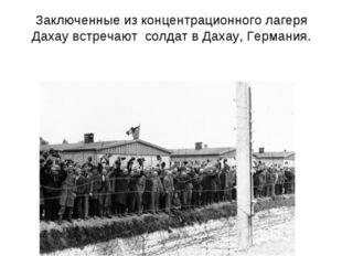 Заключенные из концентрационного лагеря Дахау встречают солдат в Дахау, Герма