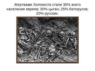 Жертвами Холокоста стали 35% всего населения евреев; 30% цыган; 25% белорусов