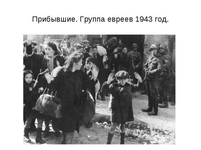 Прибывшие. Группа евреев 1943 год.